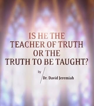 David Jeremiah - Is He the Teacher of Truth or the Truth to Be Taught