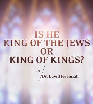David Jeremiah - Is He King of the Jews or King of Kings?