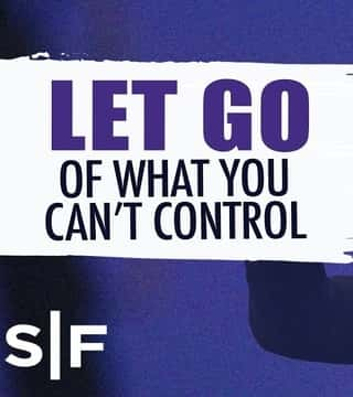 Steven Furtick - Let Go Of What You Can't Control
